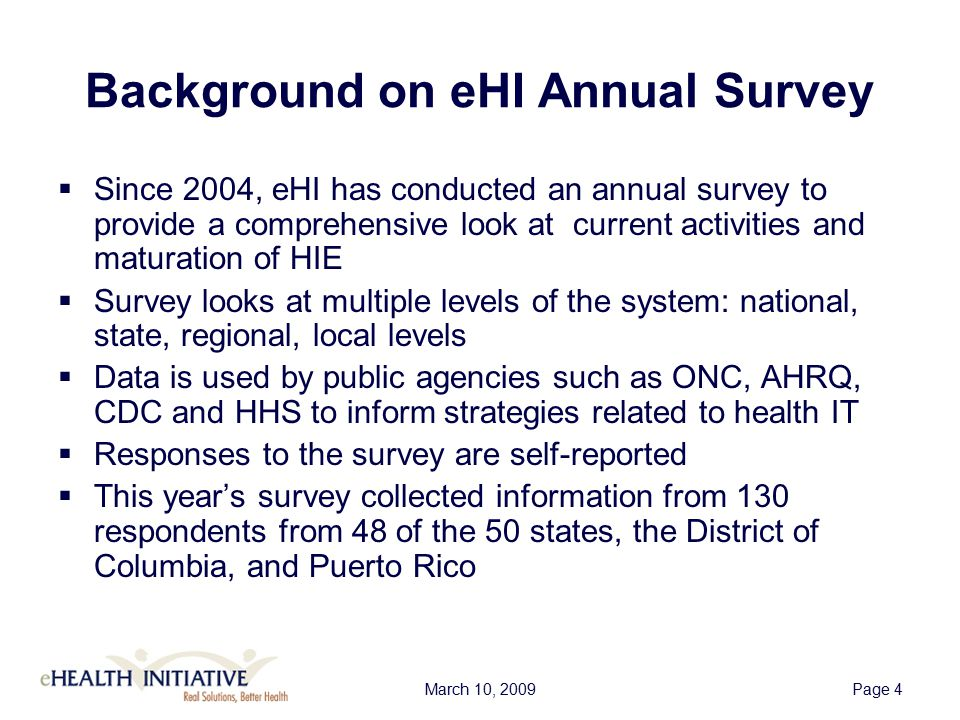 March 10, 2009Page 4 Background on eHI Annual Survey  Since 2004, eHI has conducted an annual survey to provide a comprehensive look at current activities and maturation of HIE  Survey looks at multiple levels of the system: national, state, regional, local levels  Data is used by public agencies such as ONC, AHRQ, CDC and HHS to inform strategies related to health IT  Responses to the survey are self-reported  This year's survey collected information from 130 respondents from 48 of the 50 states, the District of Columbia, and Puerto Rico