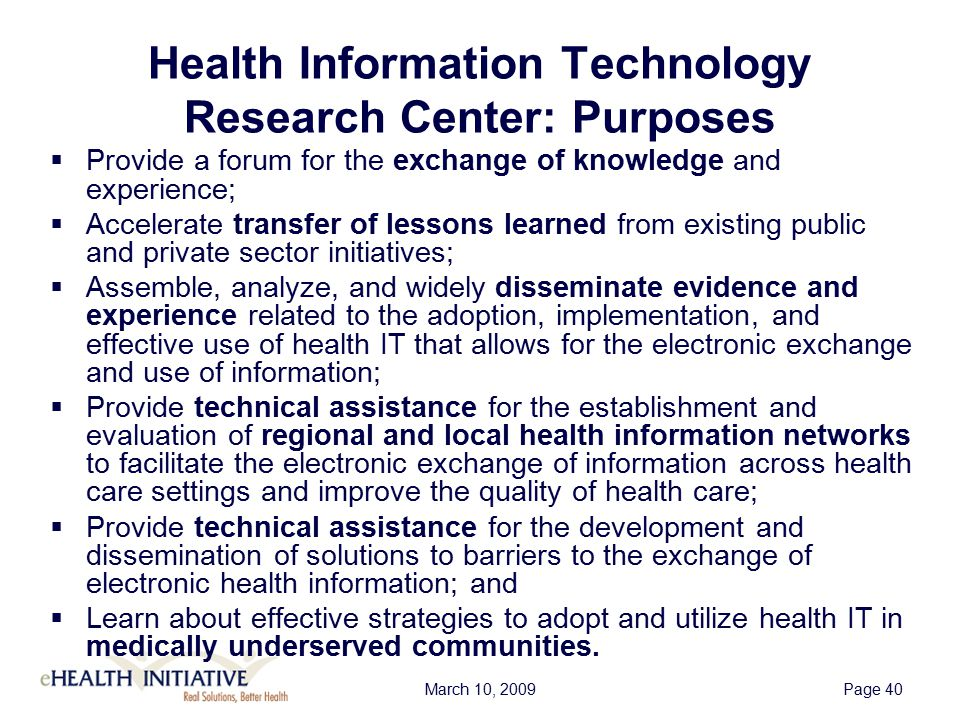 March 10, 2009Page 40 Health Information Technology Research Center: Purposes  Provide a forum for the exchange of knowledge and experience;  Accelerate transfer of lessons learned from existing public and private sector initiatives;  Assemble, analyze, and widely disseminate evidence and experience related to the adoption, implementation, and effective use of health IT that allows for the electronic exchange and use of information;  Provide technical assistance for the establishment and evaluation of regional and local health information networks to facilitate the electronic exchange of information across health care settings and improve the quality of health care;  Provide technical assistance for the development and dissemination of solutions to barriers to the exchange of electronic health information; and  Learn about effective strategies to adopt and utilize health IT in medically underserved communities.