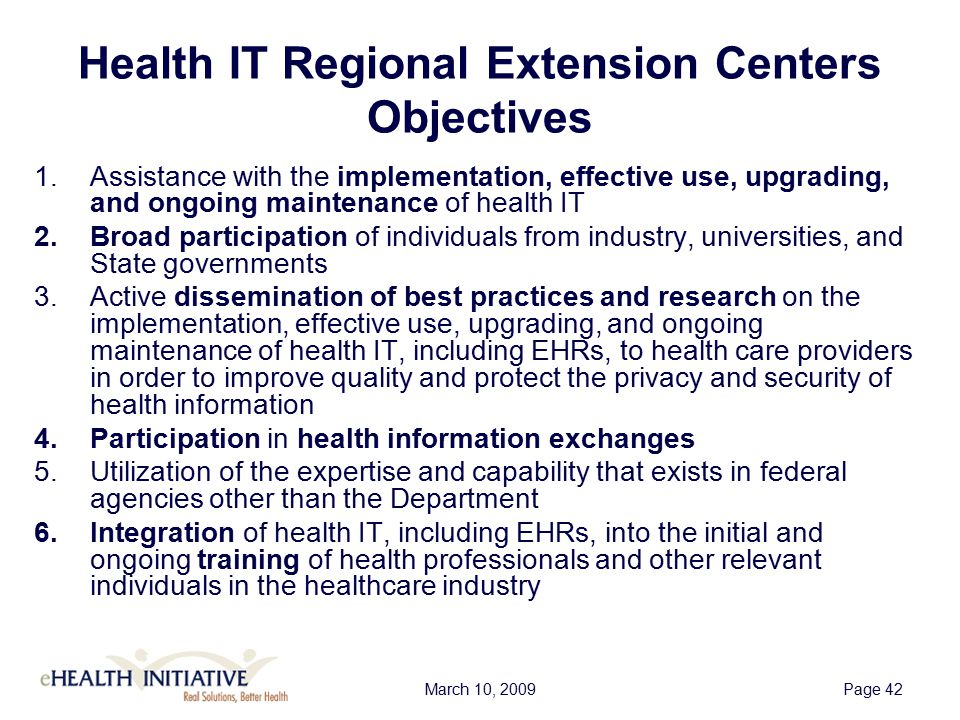 March 10, 2009Page 42 Health IT Regional Extension Centers Objectives 1.Assistance with the implementation, effective use, upgrading, and ongoing maintenance of health IT 2.Broad participation of individuals from industry, universities, and State governments 3.Active dissemination of best practices and research on the implementation, effective use, upgrading, and ongoing maintenance of health IT, including EHRs, to health care providers in order to improve quality and protect the privacy and security of health information 4.Participation in health information exchanges 5.Utilization of the expertise and capability that exists in federal agencies other than the Department 6.Integration of health IT, including EHRs, into the initial and ongoing training of health professionals and other relevant individuals in the healthcare industry
