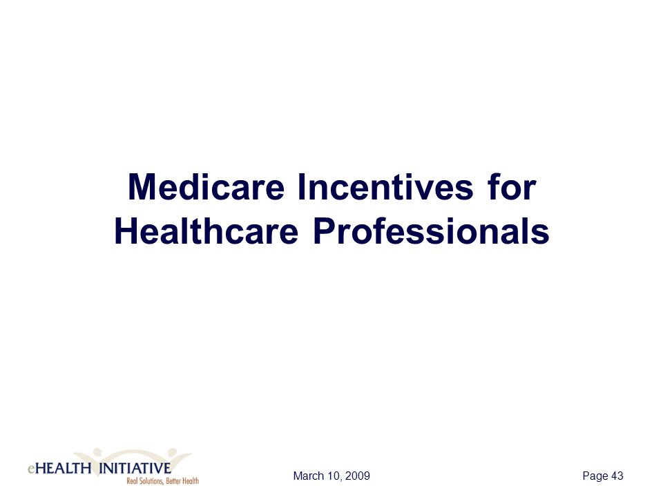 March 10, 2009Page 44 Medicare Incentives: Basic YearAmount First Year If 2011 or 2012, then $18,000 If 2013 or later, then $15,000 Second Year $12,000 Third Year $8,000 Fourth Year $4,000 Fifth Year $2,000 Sixth Year and Beyond 0