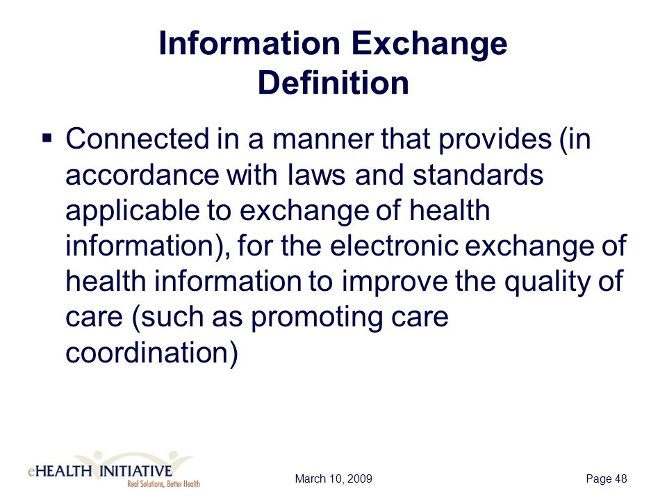 March 10, 2009Page 48 Information Exchange Definition  Connected in a manner that provides (in accordance with laws and standards applicable to exchange of health information), for the electronic exchange of health information to improve the quality of care (such as promoting care coordination)