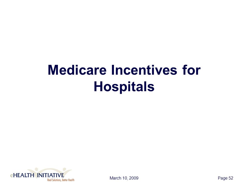 March 10, 2009Page 53 Medicare Incentives for Hospitals  Incentives start in 2011  Large hospitals can qualify for up to $11 million over a four-year period  Incentive program uses a complicated formula to determine payments  Incentives vary by hospital based on total discharges, Medicare population (A and C), and charity care  Hospitals adopting after 2013 receive reduced payments  No incentive payments for hospitals first adopting after 2015