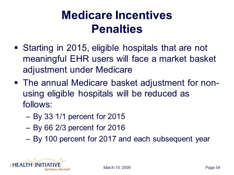 March 10, 2009Page 54 Medicare Incentives Penalties  Starting in 2015, eligible hospitals that are not meaningful EHR users will face a market basket adjustment under Medicare  The annual Medicare basket adjustment for non- using eligible hospitals will be reduced as follows: –By 33 1/1 percent for 2015 –By 66 2/3 percent for 2016 –By 100 percent for 2017 and each subsequent year
