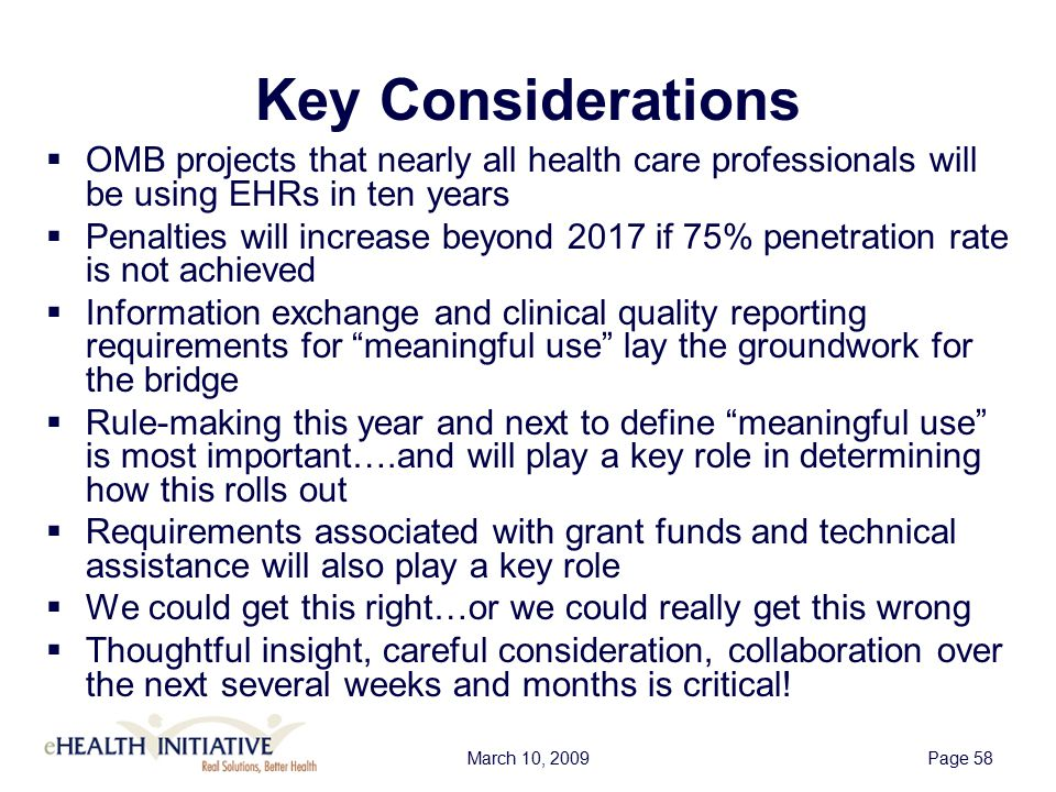 March 10, 2009Page 58 Key Considerations  OMB projects that nearly all health care professionals will be using EHRs in ten years  Penalties will increase beyond 2017 if 75% penetration rate is not achieved  Information exchange and clinical quality reporting requirements for meaningful use lay the groundwork for the bridge  Rule-making this year and next to define meaningful use is most important….and will play a key role in determining how this rolls out  Requirements associated with grant funds and technical assistance will also play a key role  We could get this right…or we could really get this wrong  Thoughtful insight, careful consideration, collaboration over the next several weeks and months is critical!