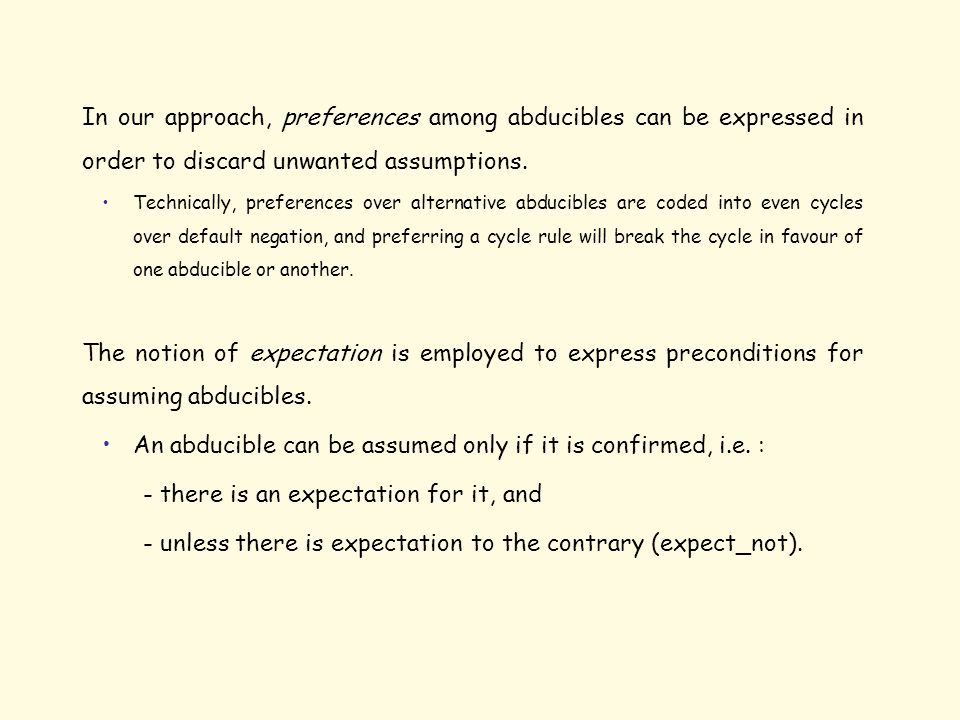 In our approach, preferences among abducibles can be expressed in order to discard unwanted assumptions. Technically, preferences over alternative abd