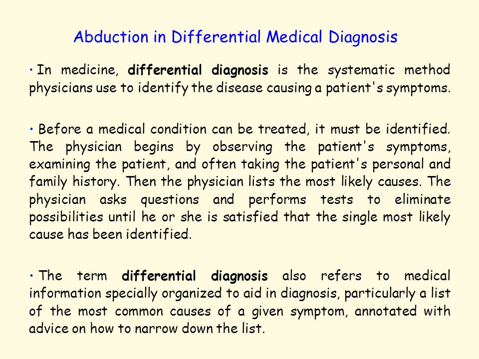 Abduction in Differential Medical Diagnosis In medicine, differential diagnosis is the systematic method physicians use to identify the disease causin