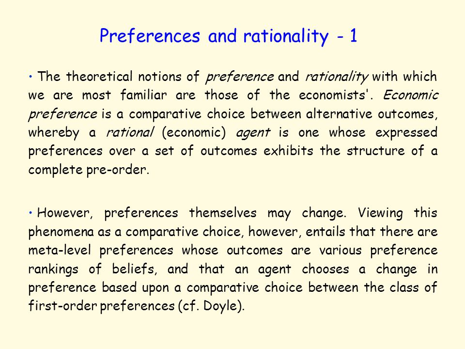 Preferences and rationality - 1 The theoretical notions of preference and rationality with which we are most familiar are those of the economists .