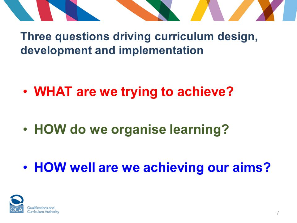 7 Three questions driving curriculum design, development and implementation WHAT are we trying to achieve? HOW do we organise learning? HOW well are w