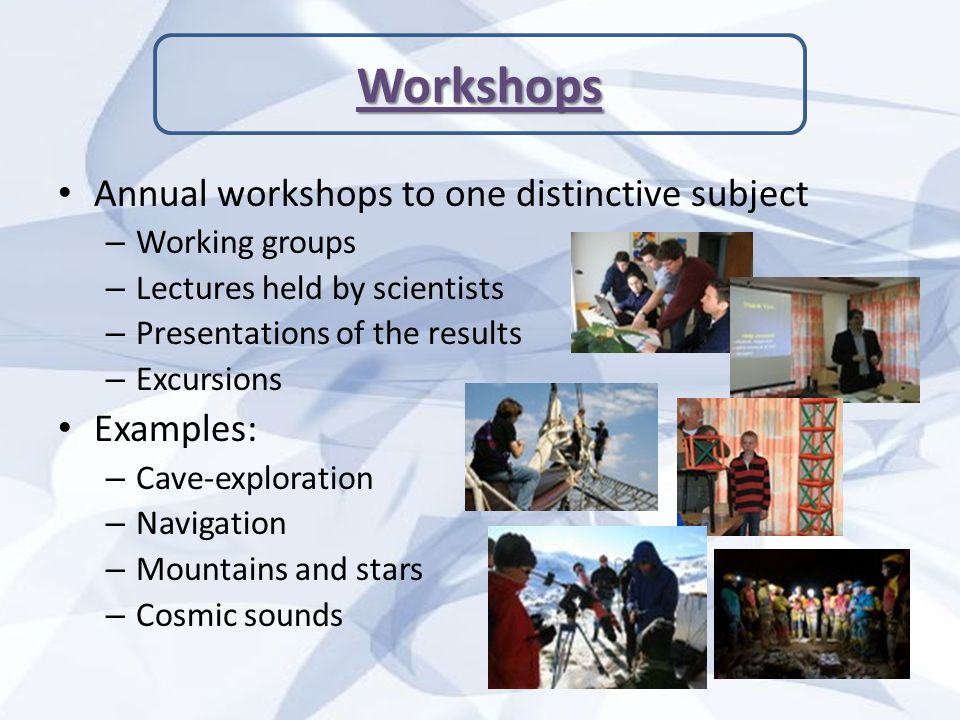 Annual workshops to one distinctive subject – Working groups – Lectures held by scientists – Presentations of the results – Excursions Examples: – Cave-exploration – Navigation – Mountains and stars – Cosmic sounds Workshops