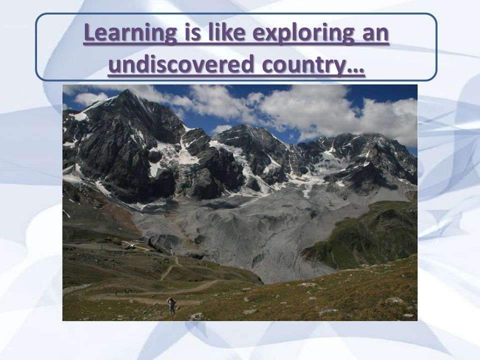 Learning is like exploring an undiscovered country…