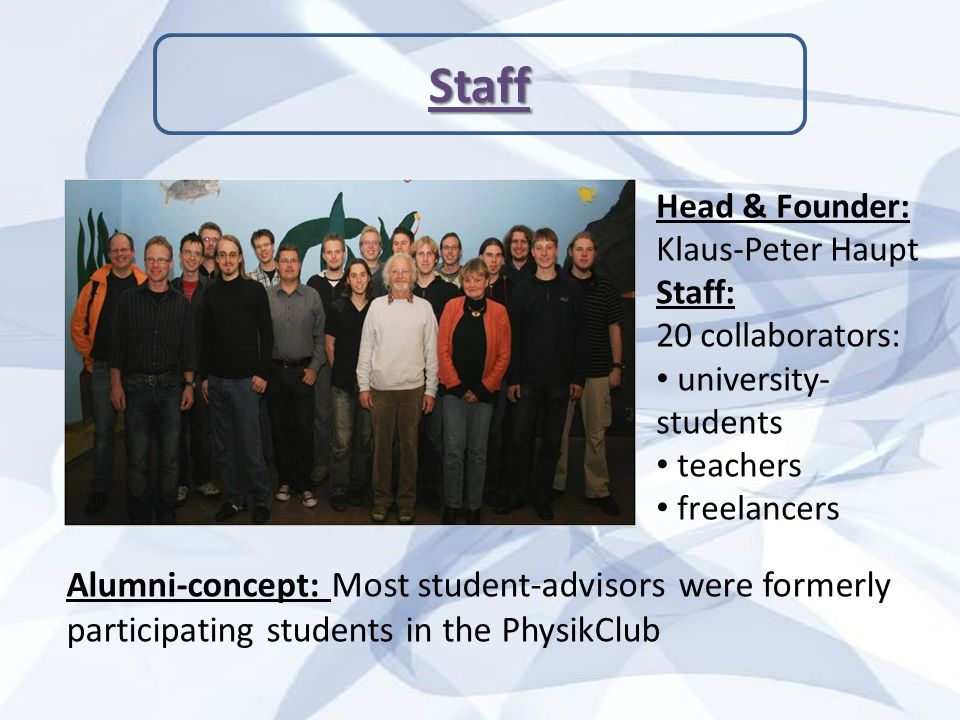 Staff Head & Founder: Klaus-Peter Haupt Staff: 20 collaborators: university- students teachers freelancers Alumni-concept: Most student-advisors were formerly participating students in the PhysikClub
