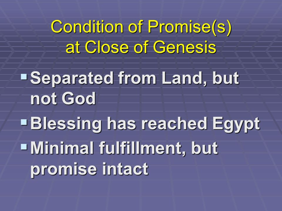 Condition of Promise(s) at Close of Genesis  Separated from Land, but not God  Blessing has reached Egypt  Minimal fulfillment, but promise intact