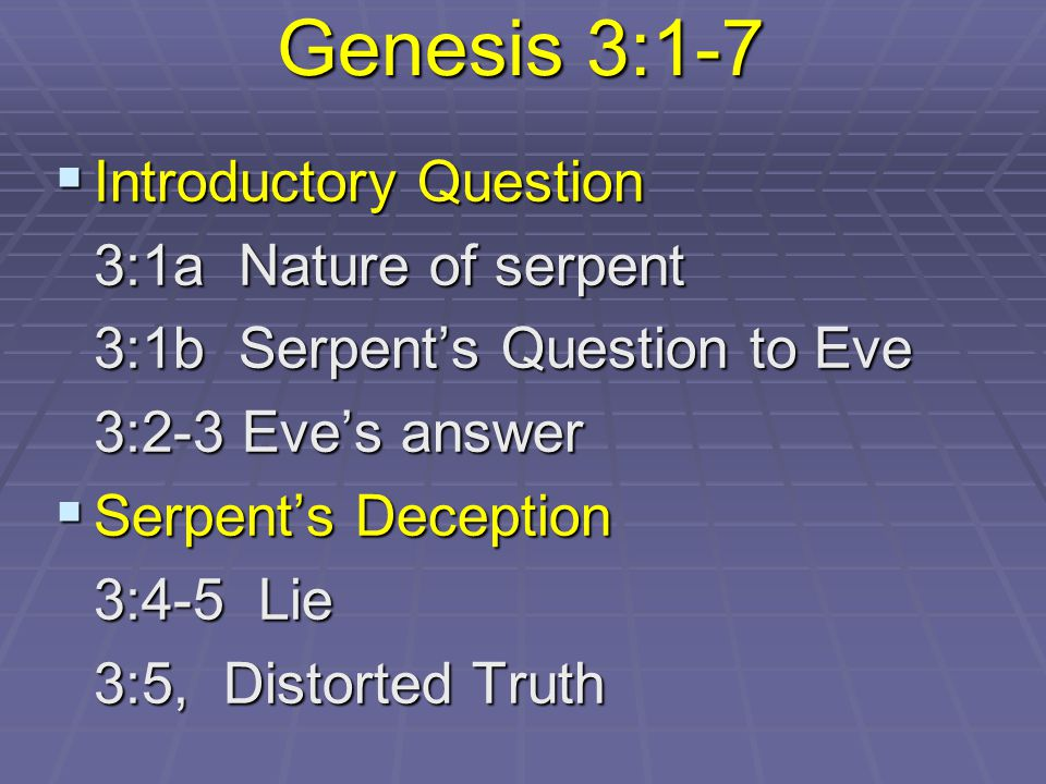Genesis 3:1-7  Introductory Question 3:1a Nature of serpent 3:1a Nature of serpent 3:1b Serpent's Question to Eve 3:1b Serpent's Question to Eve 3:2-3 Eve's answer 3:2-3 Eve's answer  Serpent's Deception 3:4-5 Lie 3:4-5 Lie 3:5, Distorted Truth 3:5, Distorted Truth