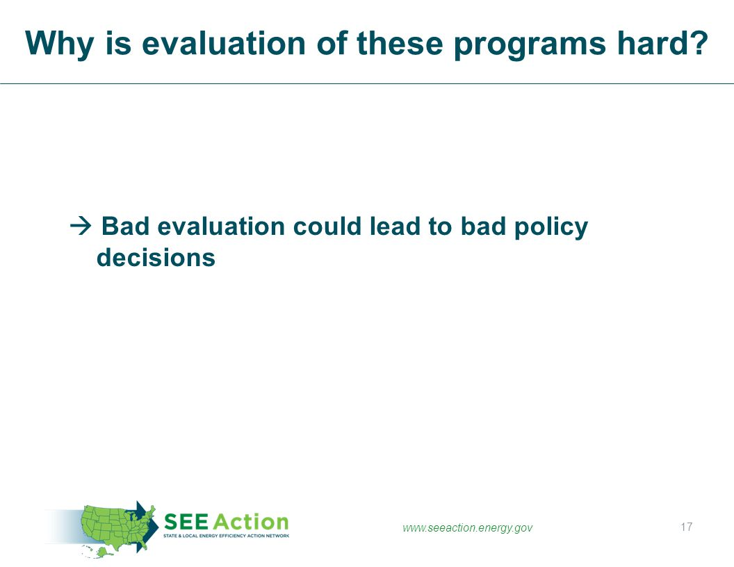 www.seeaction.energy.gov  Bad evaluation could lead to bad policy decisions Why is evaluation of these programs hard? 17