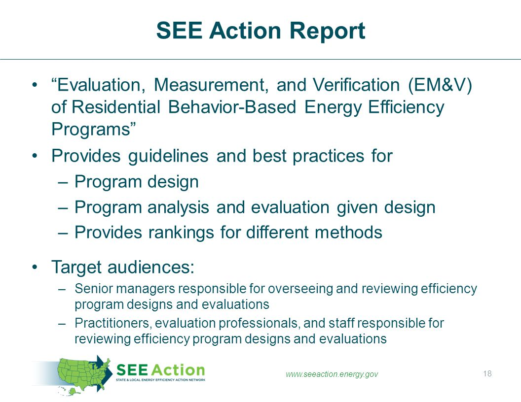 www.seeaction.energy.gov Evaluation, Measurement, and Verification (EM&V) of Residential Behavior-Based Energy Efficiency Programs Provides guidelines and best practices for –Program design –Program analysis and evaluation given design –Provides rankings for different methods Target audiences: –Senior managers responsible for overseeing and reviewing efficiency program designs and evaluations –Practitioners, evaluation professionals, and staff responsible for reviewing efficiency program designs and evaluations SEE Action Report 18