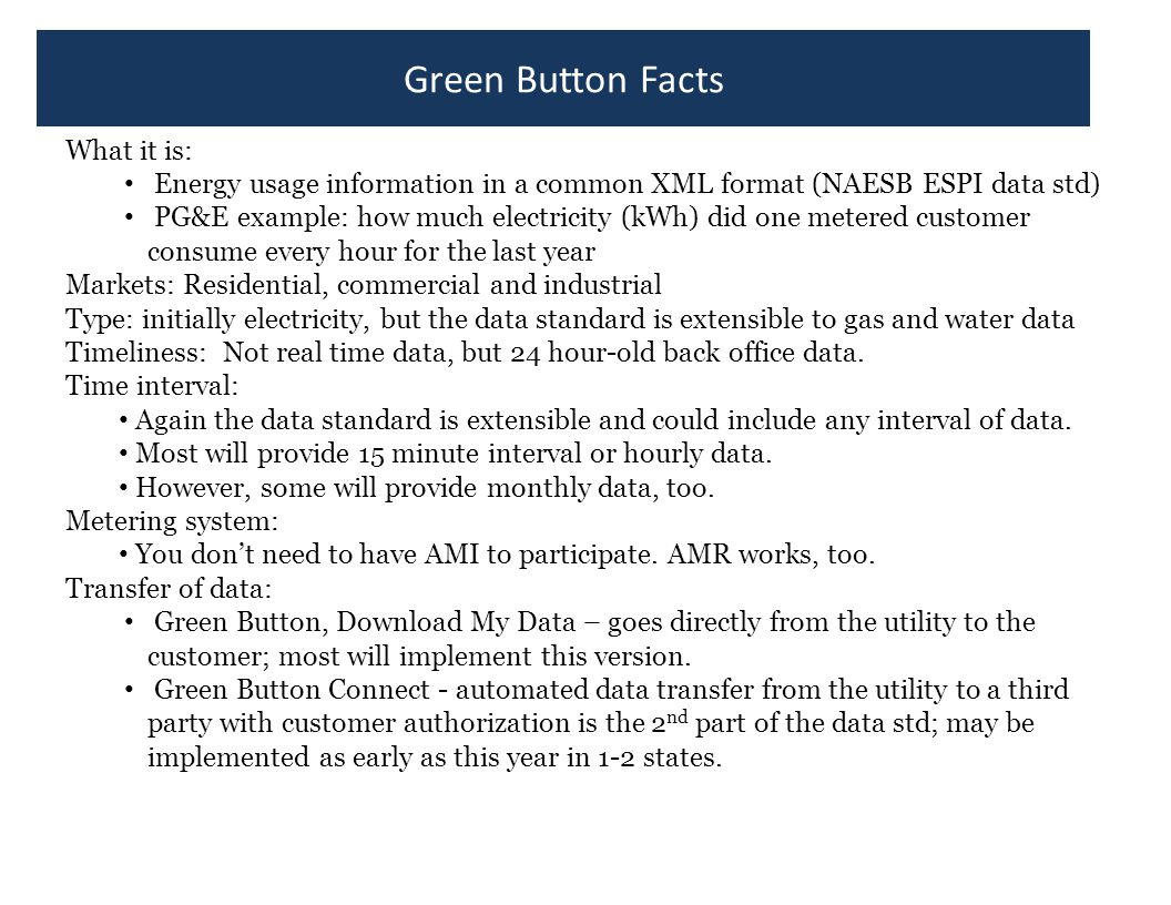 Green Button Facts What it is: Energy usage information in a common XML format (NAESB ESPI data std) PG&E example: how much electricity (kWh) did one