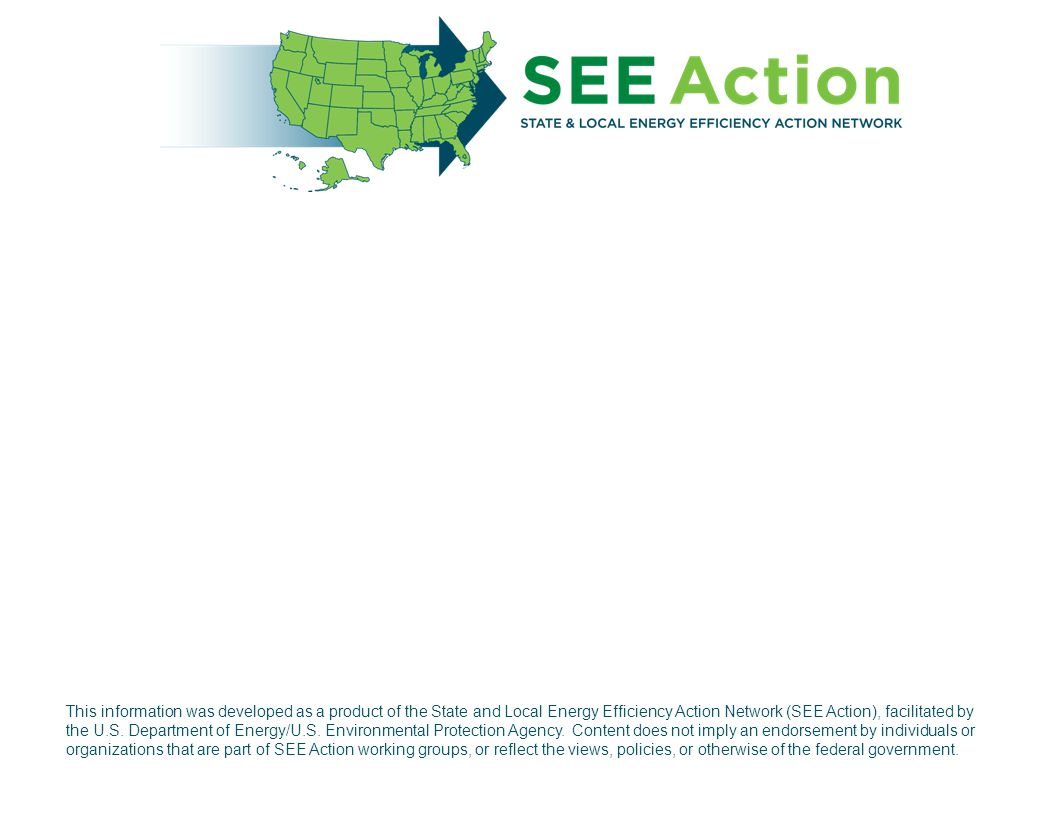 This information was developed as a product of the State and Local Energy Efficiency Action Network (SEE Action), facilitated by the U.S. Department o