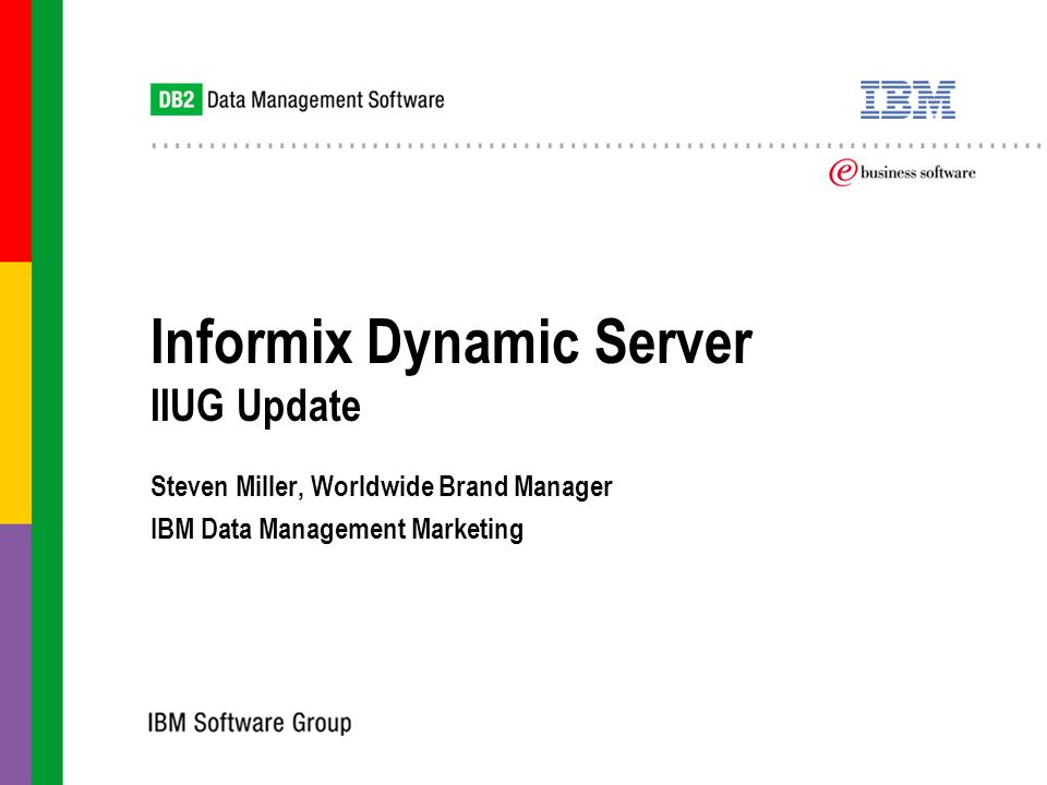Informix Dynamic Server IIUG Update Steven Miller, Worldwide Brand Manager IBM Data Management Marketing Steven Miller, Worldwide Brand Manager IBM Data Management Marketing