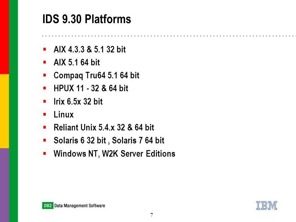 7 IDS 9.30 Platforms  AIX 4.3.3 & 5.1 32 bit  AIX 5.1 64 bit  Compaq Tru64 5.1 64 bit  HPUX 11 - 32 & 64 bit  Irix 6.5x 32 bit  Linux  Reliant