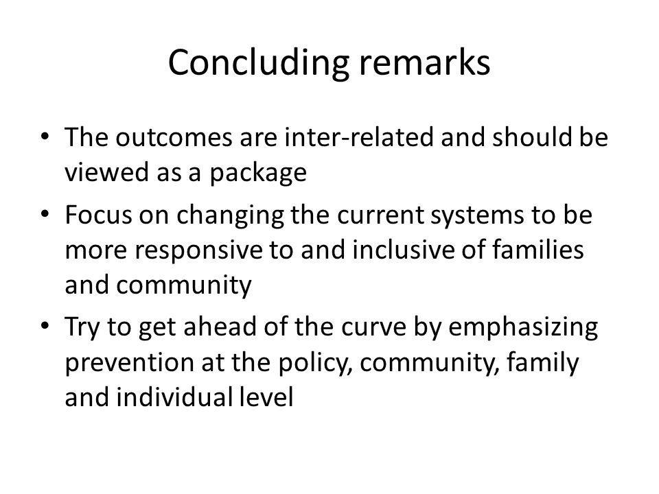 Concluding remarks The outcomes are inter-related and should be viewed as a package Focus on changing the current systems to be more responsive to and inclusive of families and community Try to get ahead of the curve by emphasizing prevention at the policy, community, family and individual level