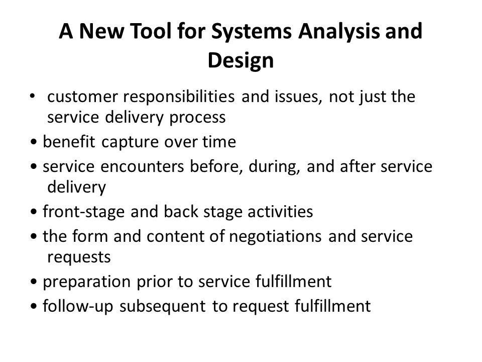 A New Tool for Systems Analysis and Design customer responsibilities and issues, not just the service delivery process benefit capture over time service encounters before, during, and after service delivery front-stage and back stage activities the form and content of negotiations and service requests preparation prior to service fulfillment follow-up subsequent to request fulfillment