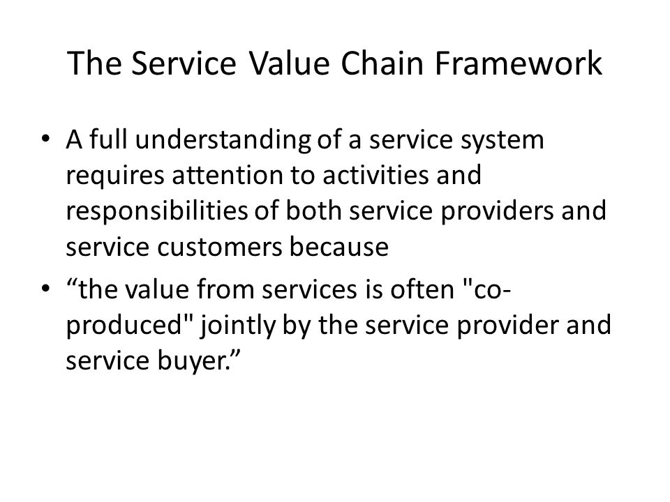 The Service Value Chain Framework A full understanding of a service system requires attention to activities and responsibilities of both service providers and service customers because the value from services is often co- produced jointly by the service provider and service buyer.