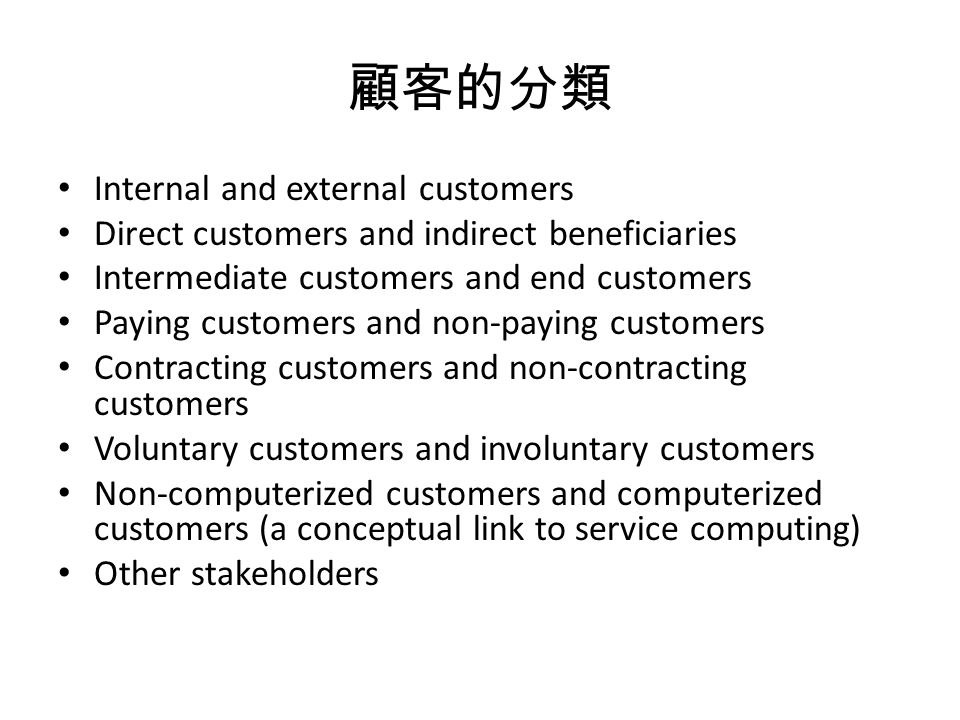 顧客的分類 Internal and external customers Direct customers and indirect beneficiaries Intermediate customers and end customers Paying customers and non-paying customers Contracting customers and non-contracting customers Voluntary customers and involuntary customers Non-computerized customers and computerized customers (a conceptual link to service computing) Other stakeholders