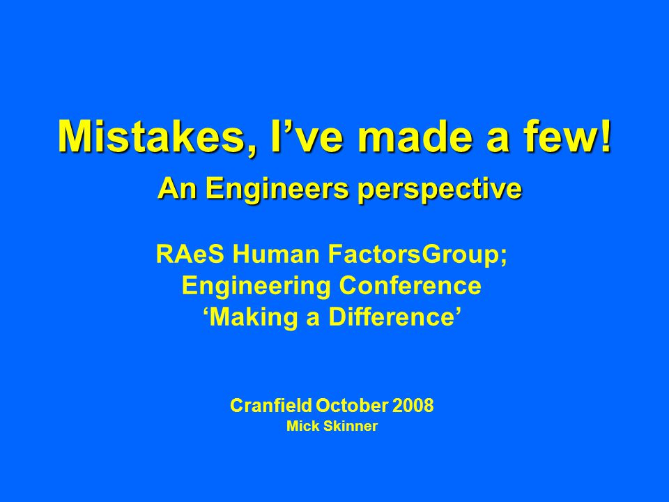 Mistakes, I've made a few! An Engineers perspective RAeS Human FactorsGroup; Engineering Conference 'Making a Difference' Cranfield October 2008 Mick