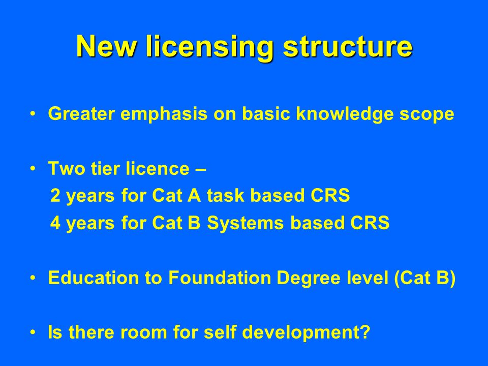 New licensing structure Greater emphasis on basic knowledge scope Two tier licence – 2 years for Cat A task based CRS 4 years for Cat B Systems based CRS Education to Foundation Degree level (Cat B) Is there room for self development?