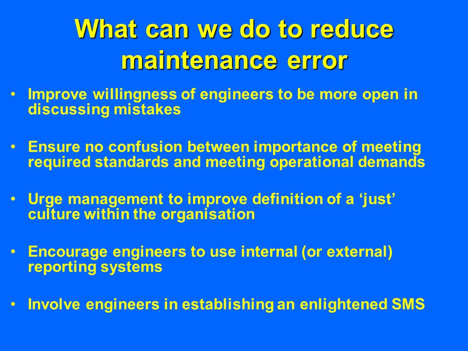 What can we do to reduce maintenance error Improve willingness of engineers to be more open in discussing mistakes Ensure no confusion between importance of meeting required standards and meeting operational demands Urge management to improve definition of a 'just' culture within the organisation Encourage engineers to use internal (or external) reporting systems Involve engineers in establishing an enlightened SMS