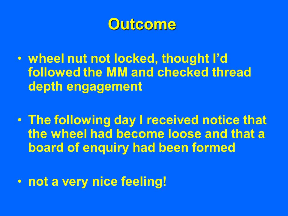 Outcome wheel nut not locked, thought I'd followed the MM and checked thread depth engagement The following day I received notice that the wheel had b