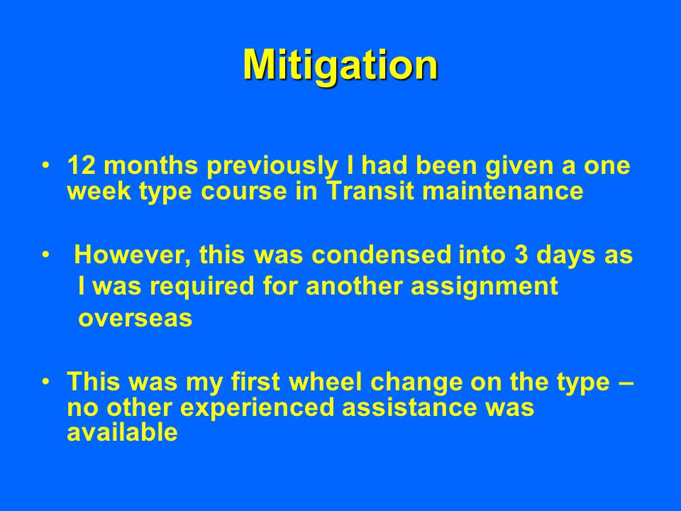 Mitigation 12 months previously I had been given a one week type course in Transit maintenance However, this was condensed into 3 days as I was required for another assignment overseas This was my first wheel change on the type – no other experienced assistance was available