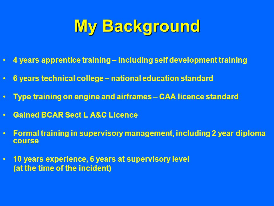 My Background 4 years apprentice training – including self development training 6 years technical college – national education standard Type training on engine and airframes – CAA licence standard Gained BCAR Sect L A&C Licence Formal training in supervisory management, including 2 year diploma course 10 years experience, 6 years at supervisory level (at the time of the incident)