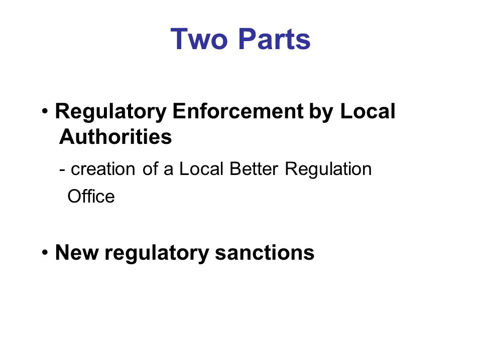 Two Parts Regulatory Enforcement by Local Authorities - creation of a Local Better Regulation Office New regulatory sanctions