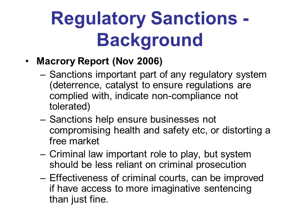 Regulatory Sanctions - Background Macrory Report (Nov 2006) –Sanctions important part of any regulatory system (deterrence, catalyst to ensure regulations are complied with, indicate non-compliance not tolerated) –Sanctions help ensure businesses not compromising health and safety etc, or distorting a free market –Criminal law important role to play, but system should be less reliant on criminal prosecution –Effectiveness of criminal courts, can be improved if have access to more imaginative sentencing than just fine.