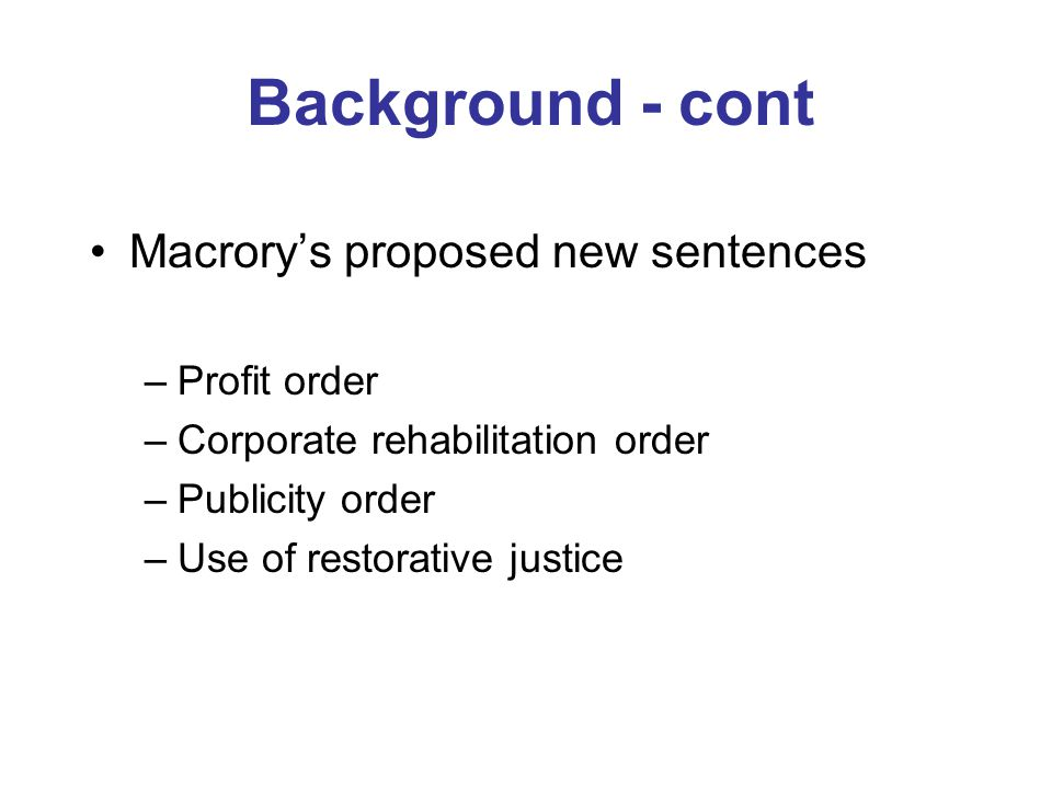 Background - cont Macrory's proposed new sentences –Profit order –Corporate rehabilitation order –Publicity order –Use of restorative justice