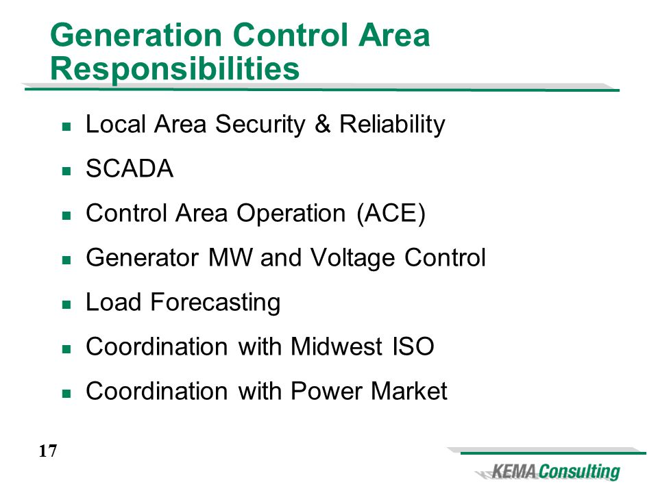 17 Generation Control Area Responsibilities Local Area Security & Reliability SCADA Control Area Operation (ACE) Generator MW and Voltage Control Load Forecasting Coordination with Midwest ISO Coordination with Power Market