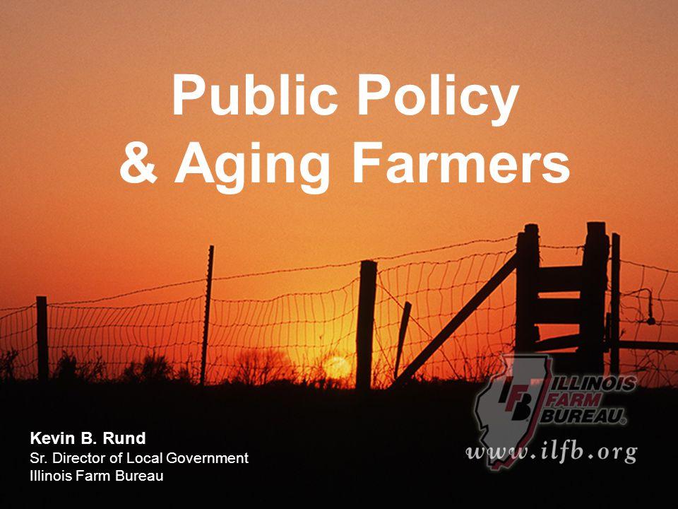 Public Policy & Aging Farmers Kevin B. Rund Sr. Director of Local Government Illinois Farm Bureau