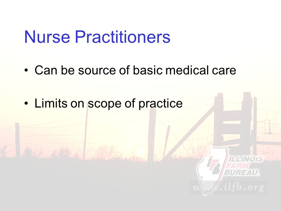 Nurse Practitioners Can be source of basic medical care Limits on scope of practice