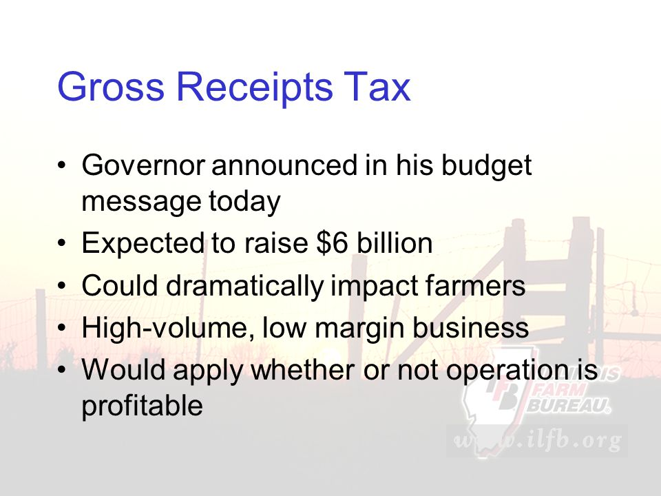 Gross Receipts Tax Governor announced in his budget message today Expected to raise $6 billion Could dramatically impact farmers High-volume, low margin business Would apply whether or not operation is profitable