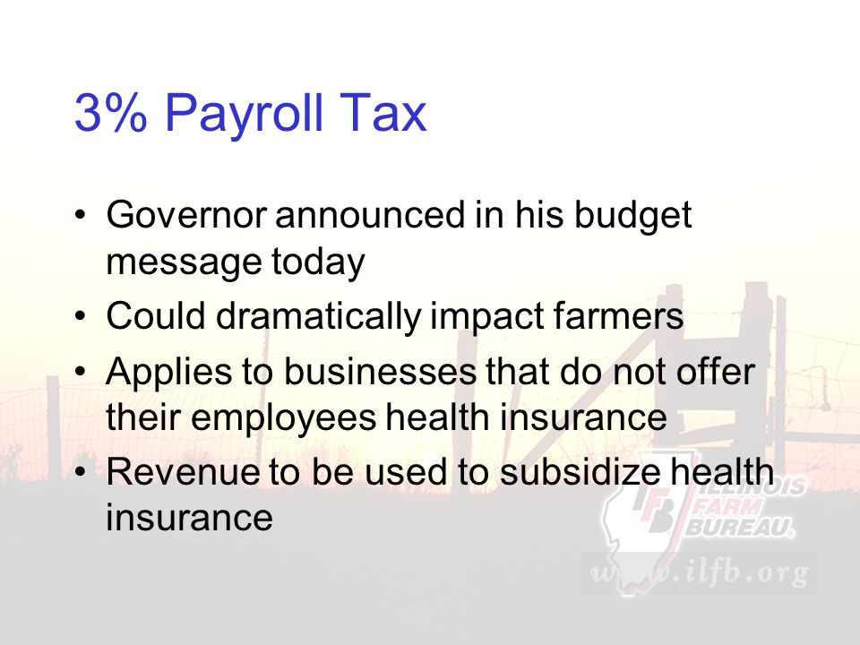 3% Payroll Tax Governor announced in his budget message today Could dramatically impact farmers Applies to businesses that do not offer their employees health insurance Revenue to be used to subsidize health insurance