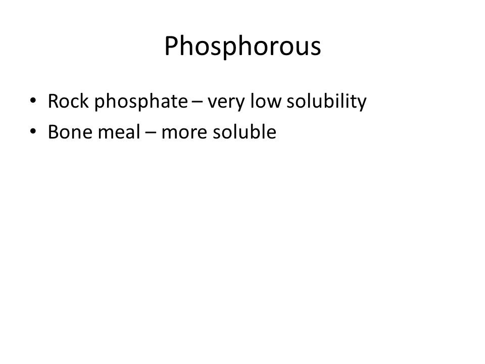 Phosphorous Rock phosphate – very low solubility Bone meal – more soluble