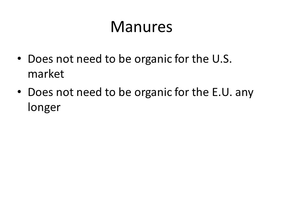 Manures Does not need to be organic for the U.S. market Does not need to be organic for the E.U. any longer