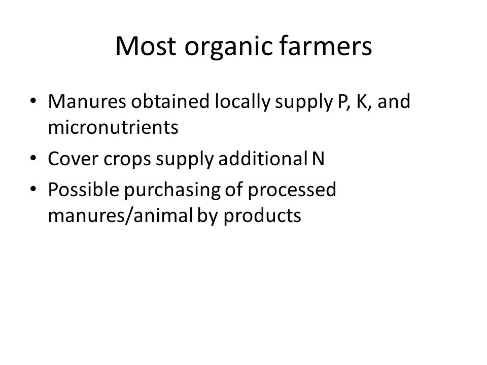 Most organic farmers Manures obtained locally supply P, K, and micronutrients Cover crops supply additional N Possible purchasing of processed manures/animal by products