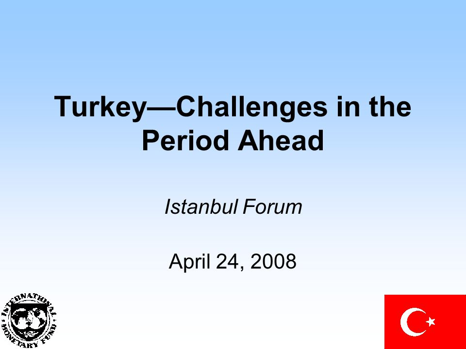 Turkey—Challenges in the Period Ahead Istanbul Forum April 24, 2008