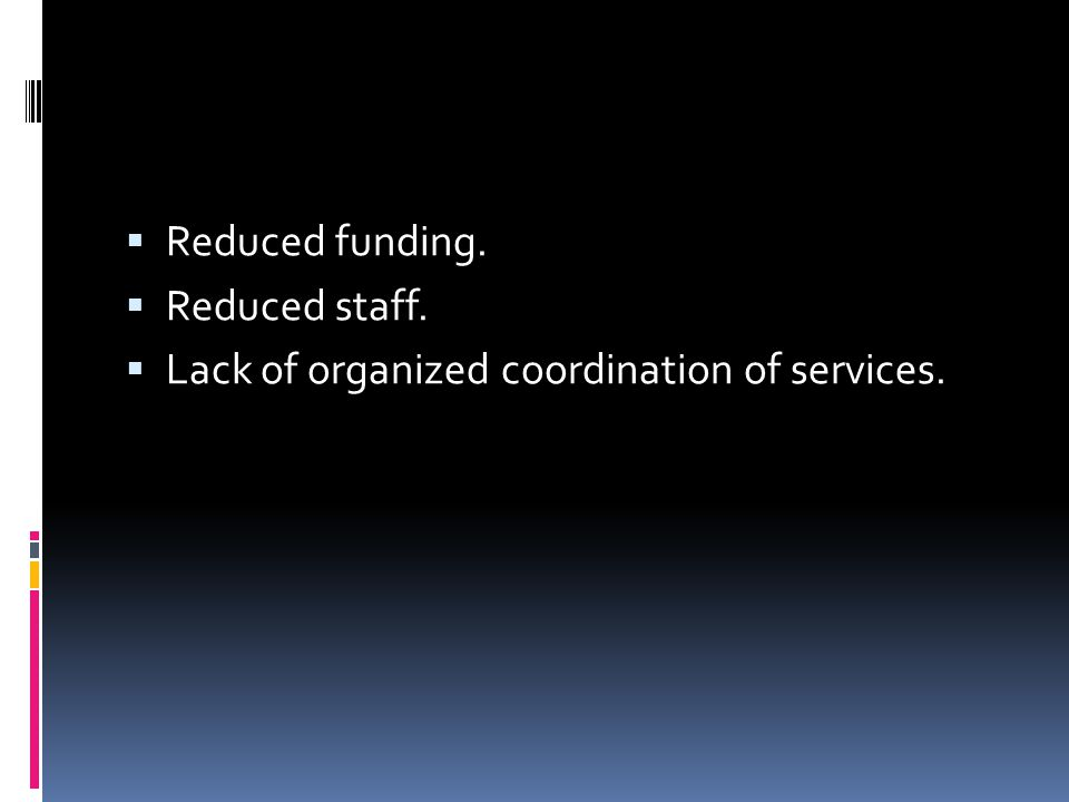  Reduced funding.  Reduced staff.  Lack of organized coordination of services.