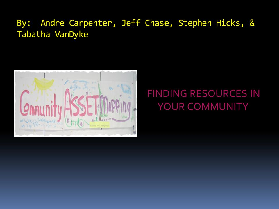By: Andre Carpenter, Jeff Chase, Stephen Hicks, & Tabatha VanDyke FINDING RESOURCES IN YOUR COMMUNITY
