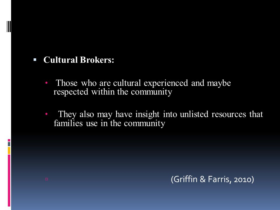  Cultural Brokers: Those who are cultural experienced and maybe respected within the community They also may have insight into unlisted resources that families use in the community  (Griffin & Farris, 2010)