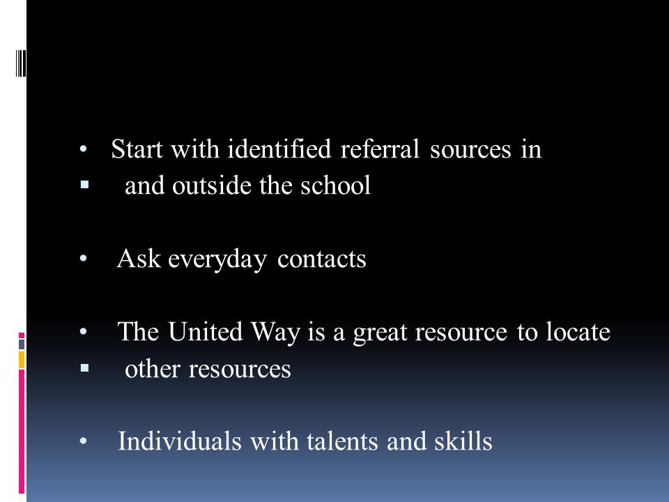 Start with identified referral sources in  and outside the school Ask everyday contacts The United Way is a great resource to locate  other resources Individuals with talents and skills
