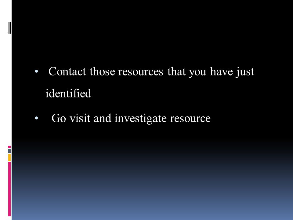 Contact those resources that you have just identified Go visit and investigate resource
